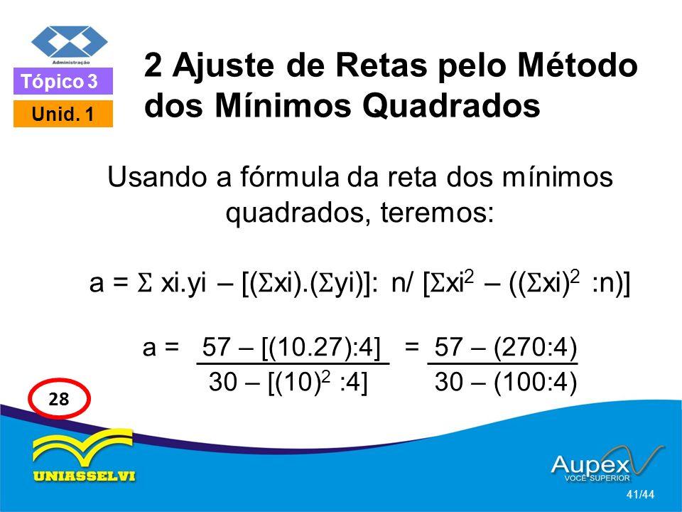 2 Ajuste de Retas pelo Método dos Mínimos Quadrados Usando a fórmula da reta dos mínimos quadrados, teremos: a = Ʃ xi.yi – [( Ʃ xi).( Ʃ yi)]: n/ [ Ʃ x