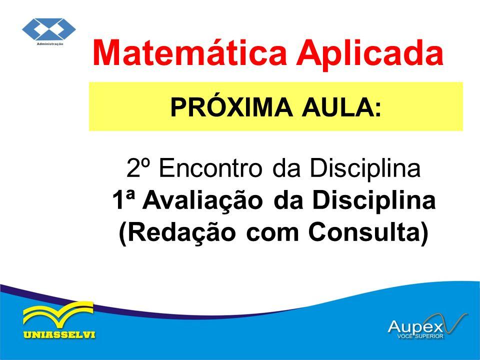 PRÓXIMA AULA: Matemática Aplicada 2º Encontro da Disciplina 1ª Avaliação da Disciplina (Redação com Consulta)