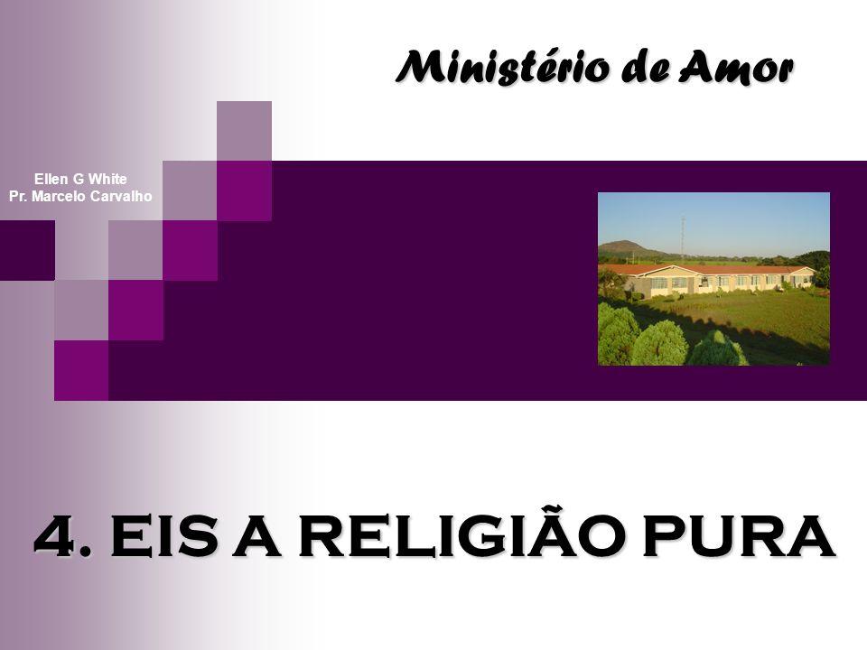 4. EIS A RELIGIÃO PURA Ministério de Amor Ellen G White Pr. Marcelo Carvalho