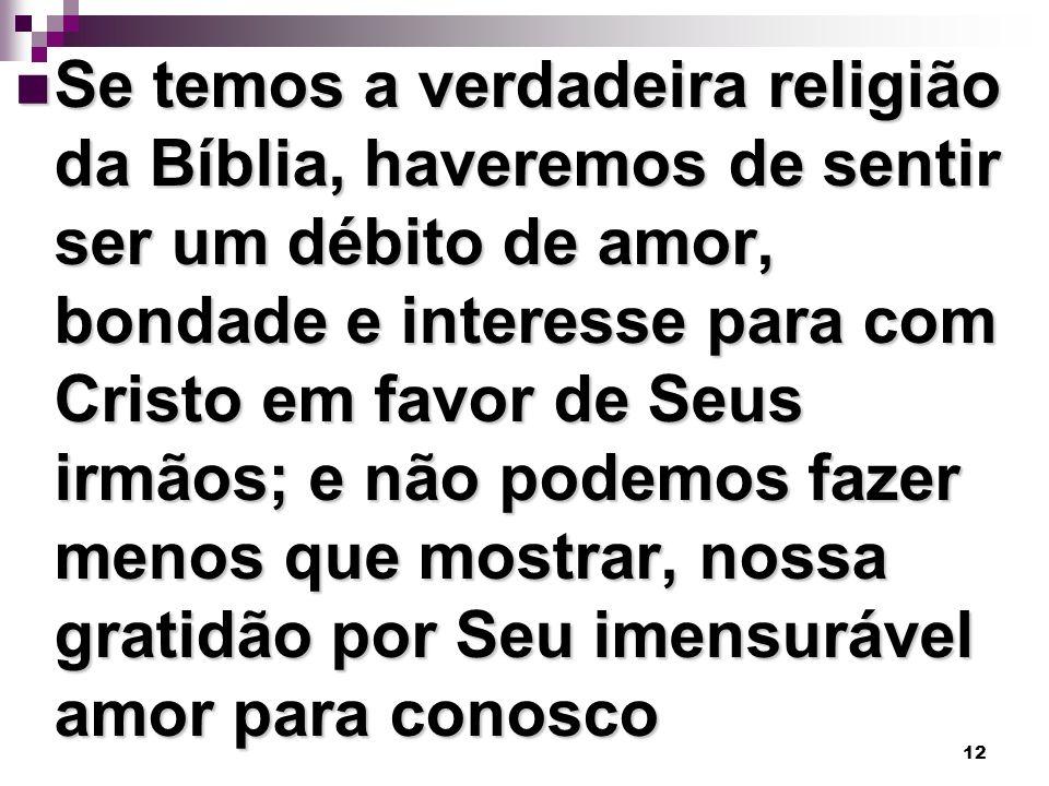 12 Se temos a verdadeira religião da Bíblia, haveremos de sentir ser um débito de amor, bondade e interesse para com Cristo em favor de Seus irmãos; e