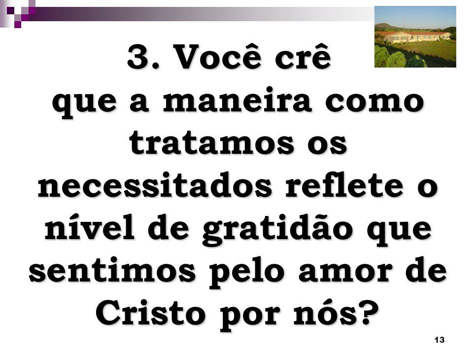 13 3. Você crê que a maneira como tratamos os necessitados reflete o nível de gratidão que sentimos pelo amor de Cristo por nós?