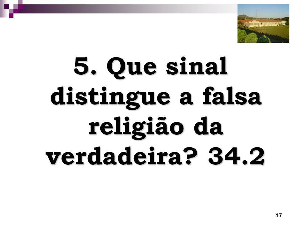 17 5. Que sinal distingue a falsa religião da verdadeira? 34.2