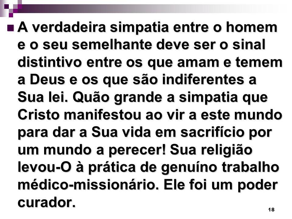 18 A verdadeira simpatia entre o homem e o seu semelhante deve ser o sinal distintivo entre os que amam e temem a Deus e os que são indiferentes a Sua