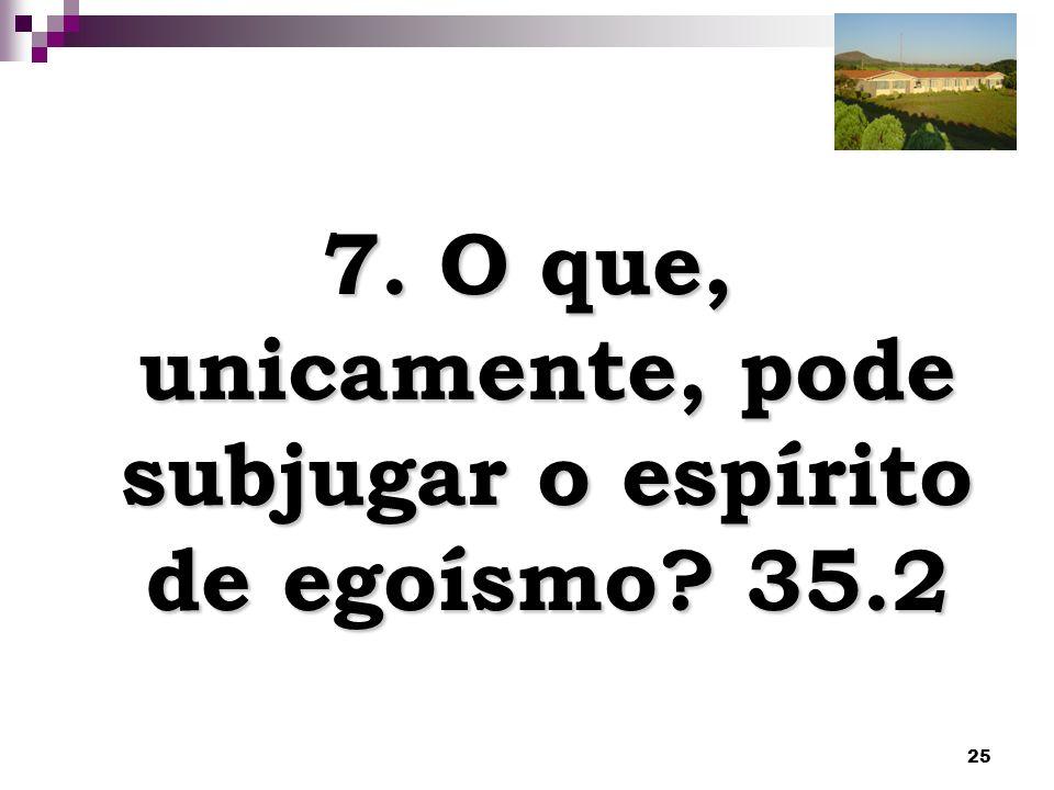 25 7. O que, unicamente, pode subjugar o espírito de egoísmo? 35.2