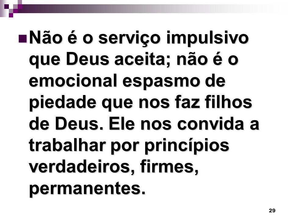 29 Não é o serviço impulsivo que Deus aceita; não é o emocional espasmo de piedade que nos faz filhos de Deus. Ele nos convida a trabalhar por princíp