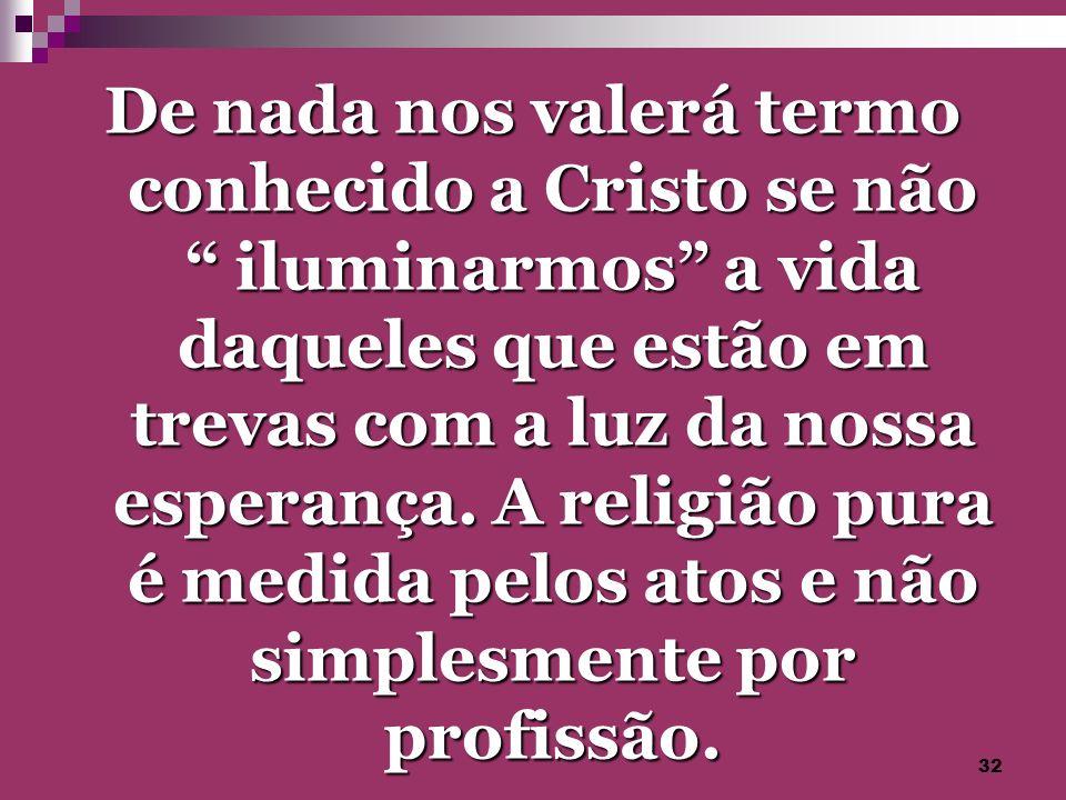 32 De nada nos valerá termo conhecido a Cristo se não iluminarmos a vida daqueles que estão em trevas com a luz da nossa esperança. A religião pura é