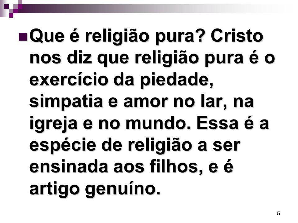 5 Que é religião pura? Cristo nos diz que religião pura é o exercício da piedade, simpatia e amor no lar, na igreja e no mundo. Essa é a espécie de re