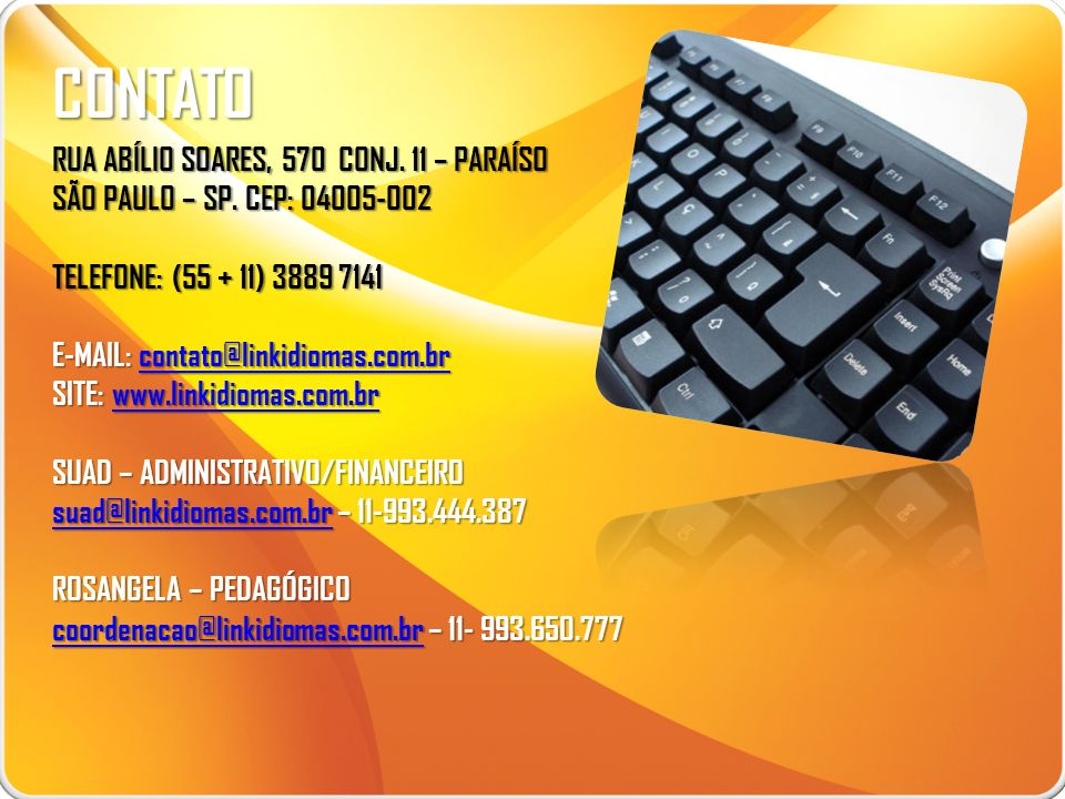 CONTATO RUA ABÍLIO SOARES, 570 CONJ. 11 – PARAÍSO SÃO PAULO – SP. CEP: 04005-002 TELEFONE: (55 + 11) 3889 7141 E-MAIL: contato@linkidiomas.com.br cont