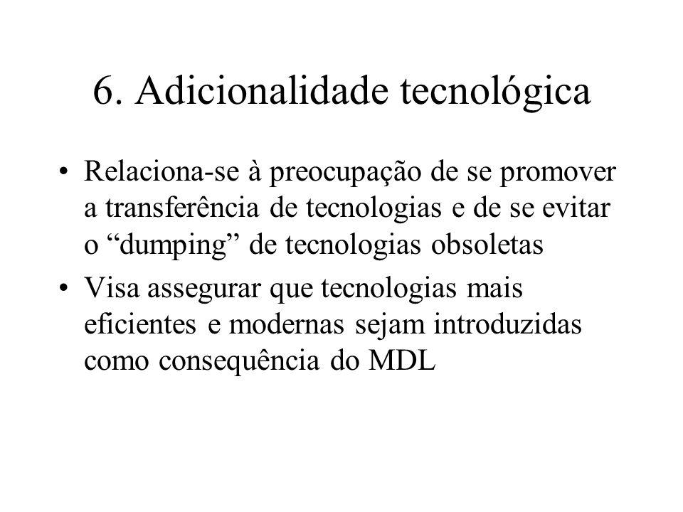 6. Adicionalidade tecnológica Relaciona-se à preocupação de se promover a transferência de tecnologias e de se evitar o dumping de tecnologias obsolet