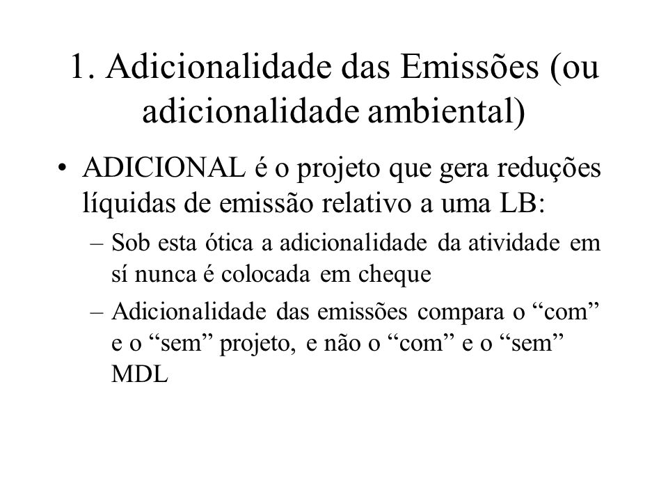 1. Adicionalidade das Emissões (ou adicionalidade ambiental) ADICIONAL é o projeto que gera reduções líquidas de emissão relativo a uma LB: –Sob esta