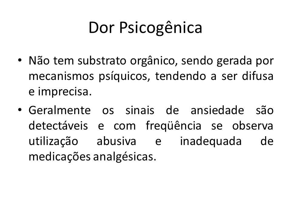 Dor Psicogênica Não tem substrato orgânico, sendo gerada por mecanismos psíquicos, tendendo a ser difusa e imprecisa. Geralmente os sinais de ansiedad