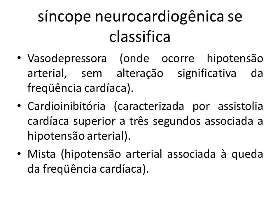 síncope neurocardiogênica se classifica Vasodepressora (onde ocorre hipotensão arterial, sem alteração significativa da freqüência cardíaca). Cardioin