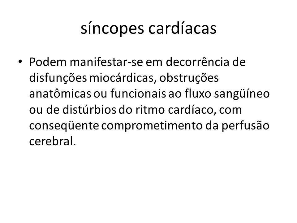 síncopes cardíacas Podem manifestar-se em decorrência de disfunções miocárdicas, obstruções anatômicas ou funcionais ao fluxo sangüíneo ou de distúrbi