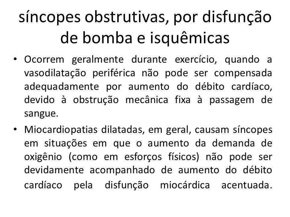 síncopes obstrutivas, por disfunção de bomba e isquêmicas Ocorrem geralmente durante exercício, quando a vasodilatação periférica não pode ser compens