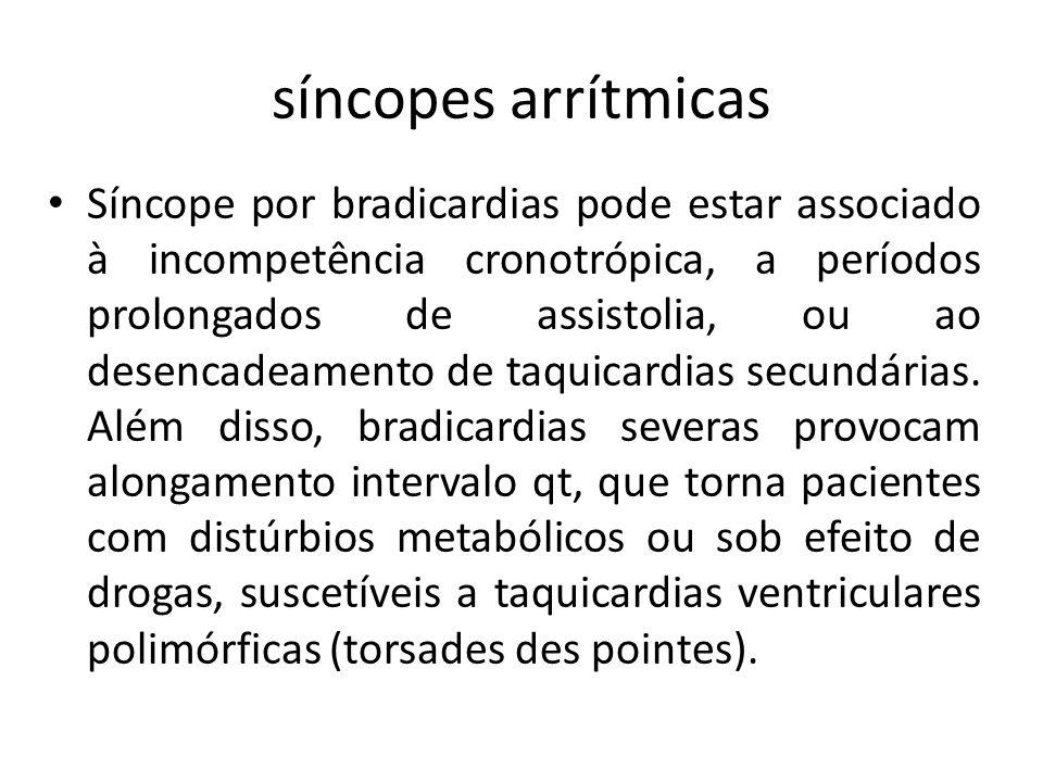 síncopes arrítmicas Síncope por bradicardias pode estar associado à incompetência cronotrópica, a períodos prolongados de assistolia, ou ao desencadea