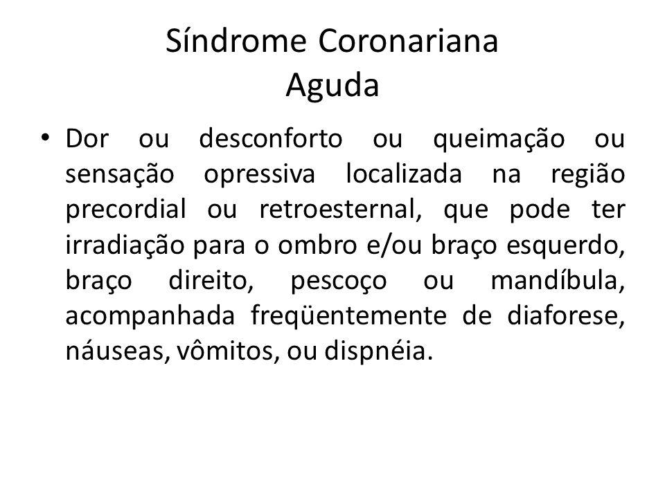 Síndrome Coronariana Aguda Dor ou desconforto ou queimação ou sensação opressiva localizada na região precordial ou retroesternal, que pode ter irradi