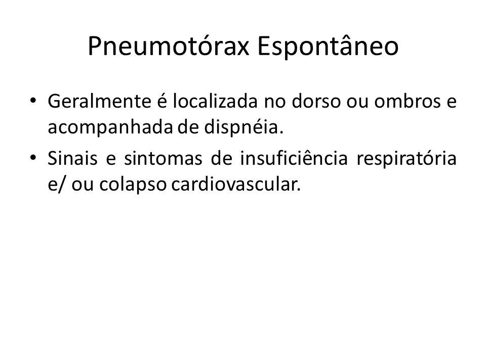 Pneumotórax Espontâneo Geralmente é localizada no dorso ou ombros e acompanhada de dispnéia. Sinais e sintomas de insuficiência respiratória e/ ou col