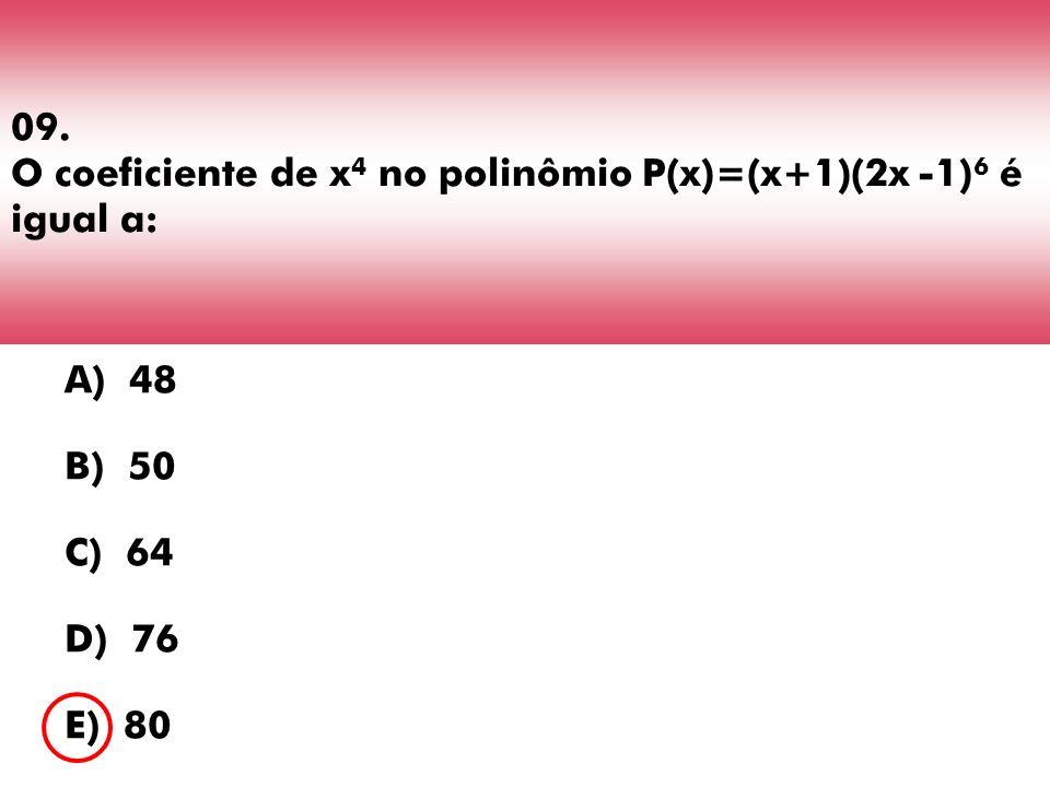 09. O coeficiente de x 4 no polinômio P(x)=(x+1)(2x -1) 6 é igual a: A) 48 B) 50 C) 64 D) 76 E) 80
