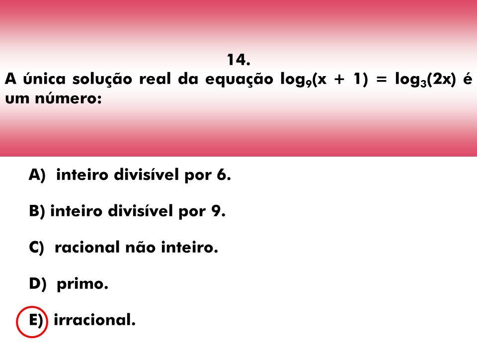 14. A única solução real da equação log 9 (x + 1) = log 3 (2x) é um número: A) inteiro divisível por 6. B) inteiro divisível por 9. C) racional não in