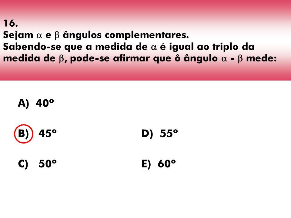 16. Sejam e ângulos complementares. Sabendo-se que a medida de é igual ao triplo da medida de, pode-se afirmar que ô ângulo - mede: A) 40º B) 45º D) 5