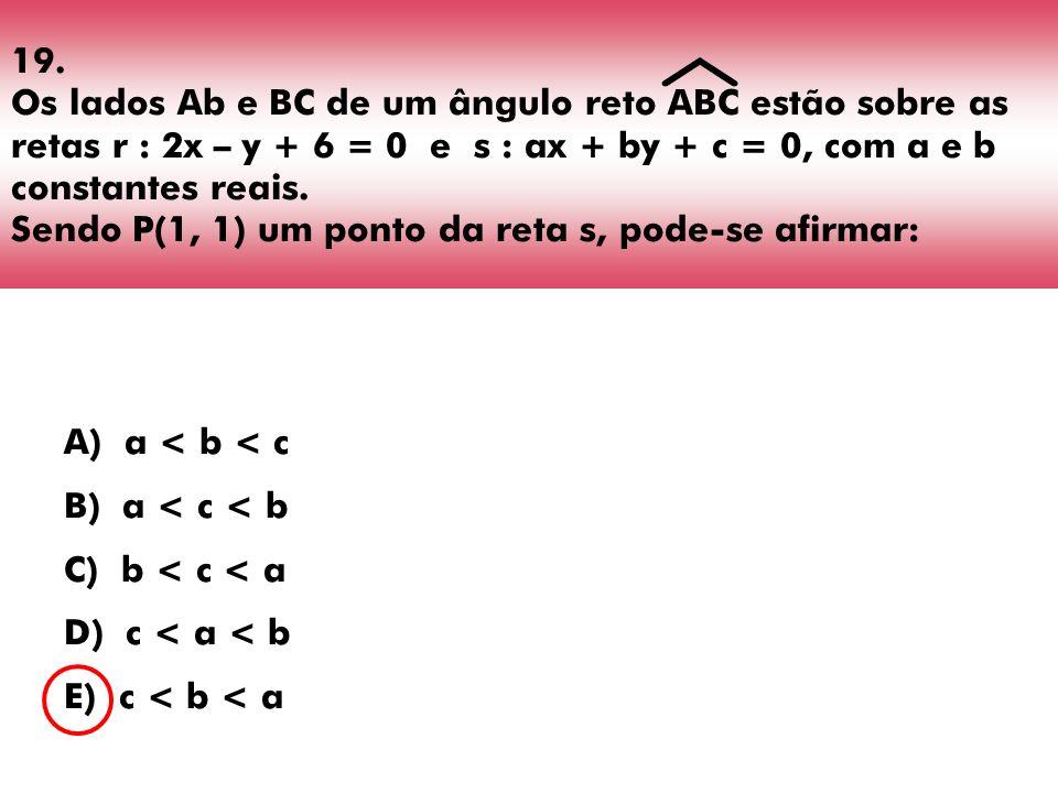 19. Os lados Ab e BC de um ângulo reto ABC estão sobre as retas r : 2x – y + 6 = 0 e s : ax + by + c = 0, com a e b constantes reais. Sendo P(1, 1) um