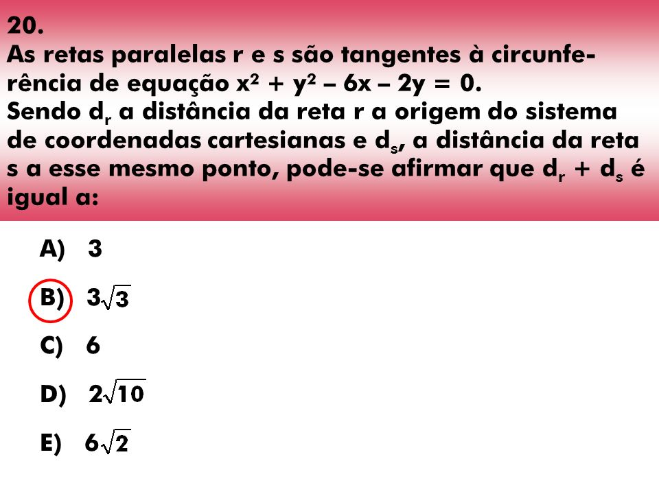 20. As retas paralelas r e s são tangentes à circunfe- rência de equação x 2 + y 2 – 6x – 2y = 0. Sendo d r a distância da reta r a origem do sistema
