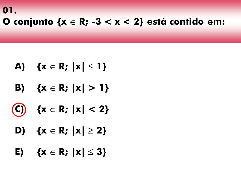 01. O conjunto {x R; -3 < x < 2} está contido em: A) {x R; |x| 1} B) {x R; |x| > 1} C) {x R; |x| < 2} D) {x R; |x| 2} E) {x R; |x| 3}