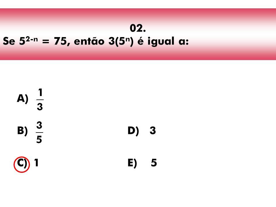 02. Se 5 2-n = 75, então 3(5 n ) é igual a: A) B)D) 3 C)1E) 5
