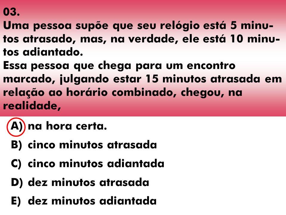 03. Uma pessoa supõe que seu relógio está 5 minu- tos atrasado, mas, na verdade, ele está 10 minu- tos adiantado. Essa pessoa que chega para um encont