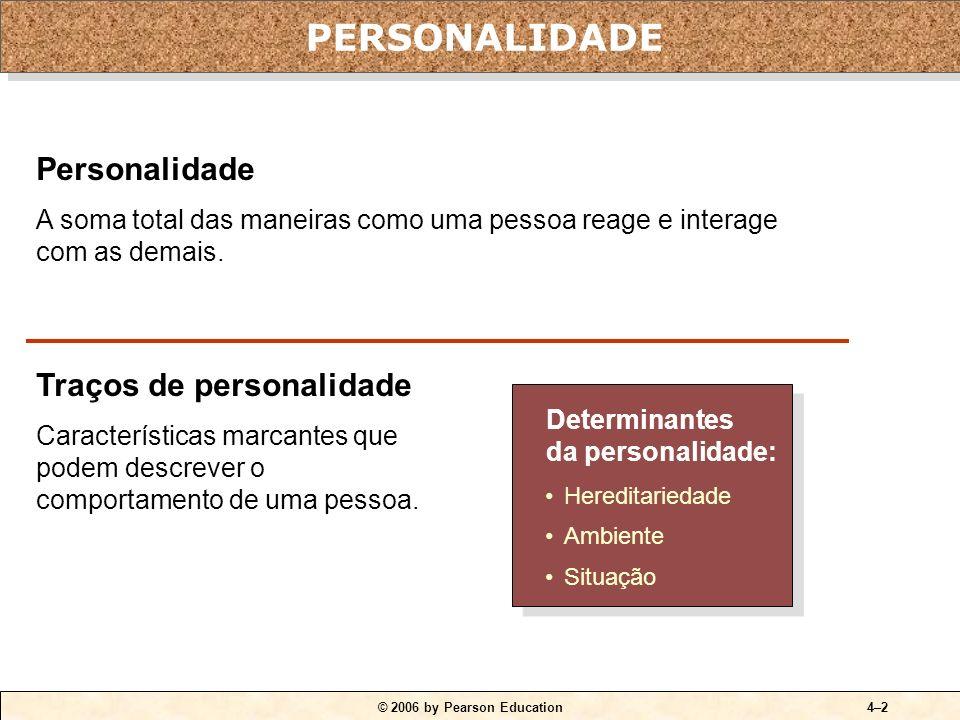 © 2006 by Pearson Education4–2 Personalidade A soma total das maneiras como uma pessoa reage e interage com as demais. Traços de personalidade Caracte