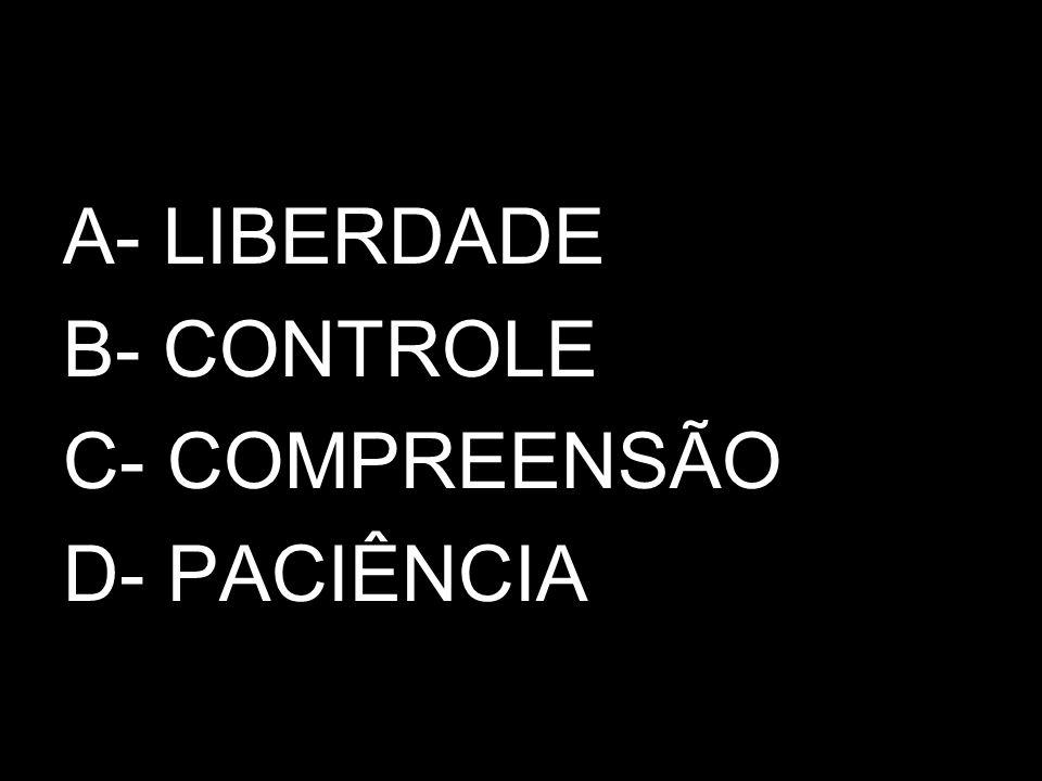 A- LIBERDADE B- CONTROLE C- COMPREENSÃO D- PACIÊNCIA