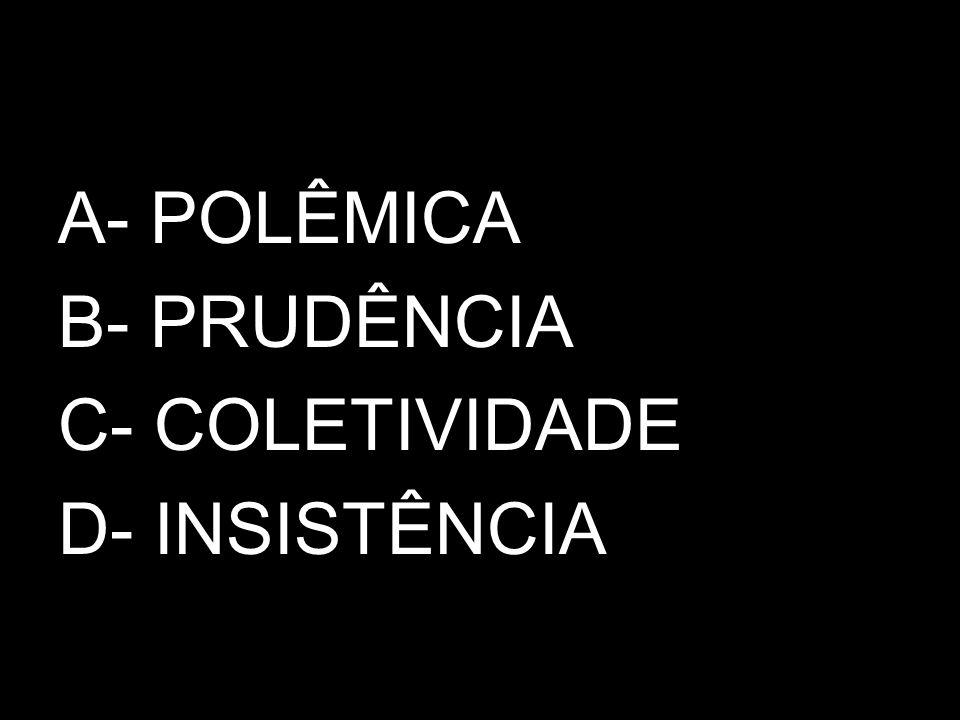 A- POLÊMICA B- PRUDÊNCIA C- COLETIVIDADE D- INSISTÊNCIA