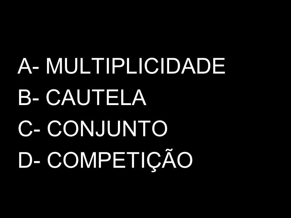A- MULTIPLICIDADE B- CAUTELA C- CONJUNTO D- COMPETIÇÃO