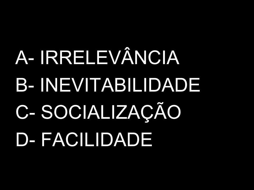 A- IRRELEVÂNCIA B- INEVITABILIDADE C- SOCIALIZAÇÃO D- FACILIDADE