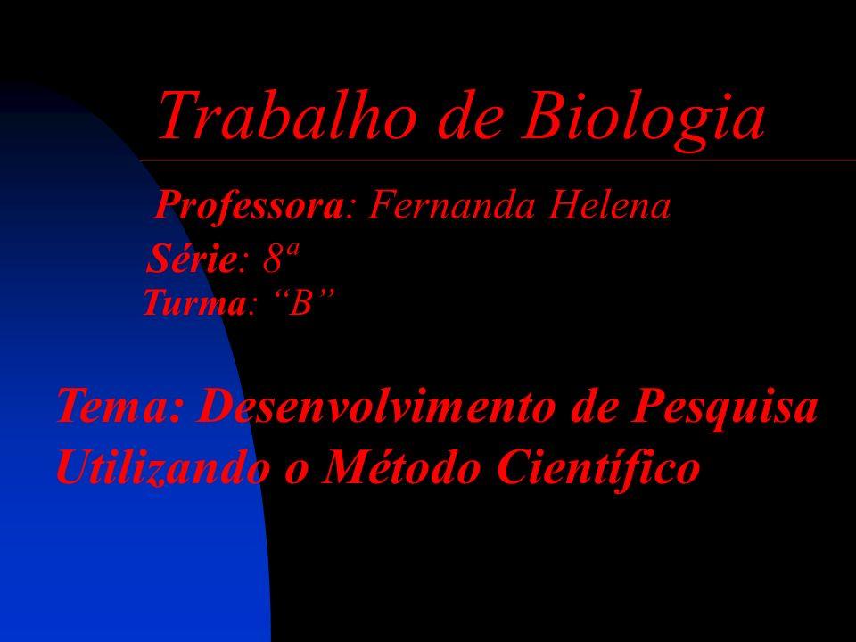 Trabalho de Biologia Professora: Fernanda Helena Série: 8ª Turma: B Tema: Desenvolvimento de Pesquisa Utilizando o Método Científico