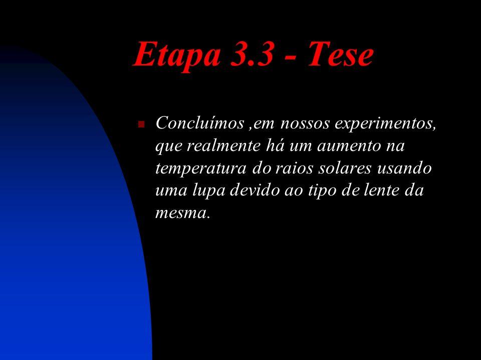 Etapa 3.3 - Tese Concluímos,em nossos experimentos, que realmente há um aumento na temperatura do raios solares usando uma lupa devido ao tipo de lente da mesma.