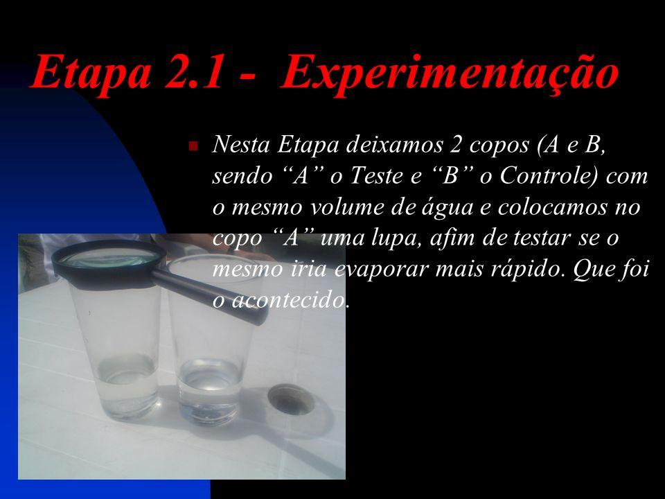 Etapa 2.1 - Experimentação Nesta Etapa deixamos 2 copos (A e B, sendo A o Teste e B o Controle) com o mesmo volume de água e colocamos no copo A uma lupa, afim de testar se o mesmo iria evaporar mais rápido.