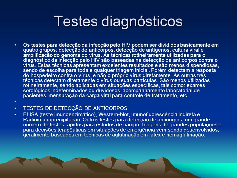 Testes diagnósticos Os testes para detecção da infecção pelo HIV podem ser divididos basicamente em quatro grupos: detecção de anticorpos, detecção de antígenos, cultura viral e amplificação do genoma do vírus.