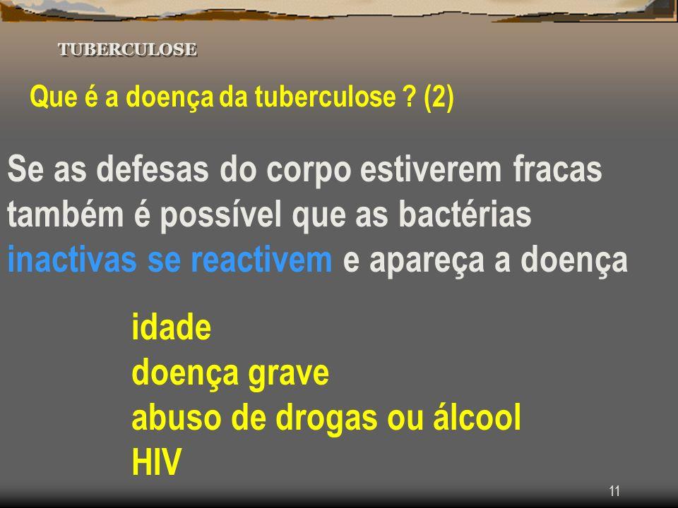 11 TUBERCULOSE Que é a doença da tuberculose ? (2) Se as defesas do corpo estiverem fracas também é possível que as bactérias inactivas se reactivem e