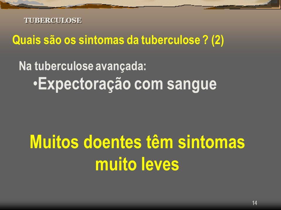 14 TUBERCULOSE Quais são os sintomas da tuberculose ? (2) Na tuberculose avançada: Expectoração com sangue Muitos doentes têm sintomas muito leves