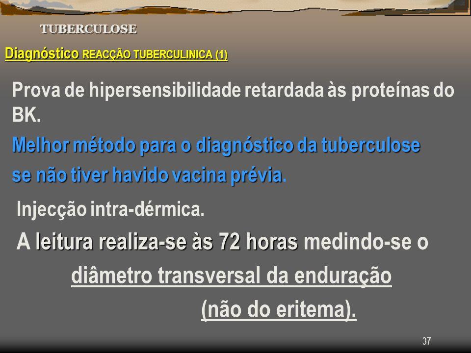 37 TUBERCULOSE Diagnóstico REACÇÃO TUBERCULINICA (1) Prova de hipersensibilidade retardada às proteínas do BK. Melhor método para o diagnóstico da tub