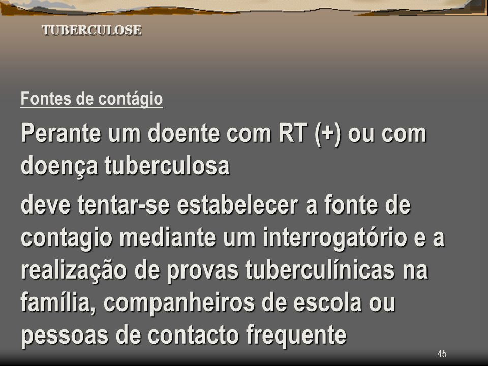 45 TUBERCULOSE Fontes de contágio Perante um doente com RT (+) ou com doença tuberculosa deve tentar-se estabelecer a fonte de contagio mediante um in
