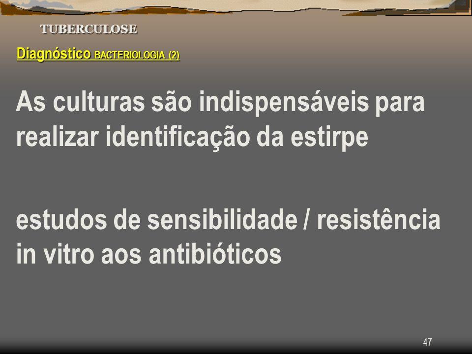 47 TUBERCULOSE Diagnóstico BACTERIOLOGIA (2) As culturas são indispensáveis para realizar identificação da estirpe estudos de sensibilidade / resistên