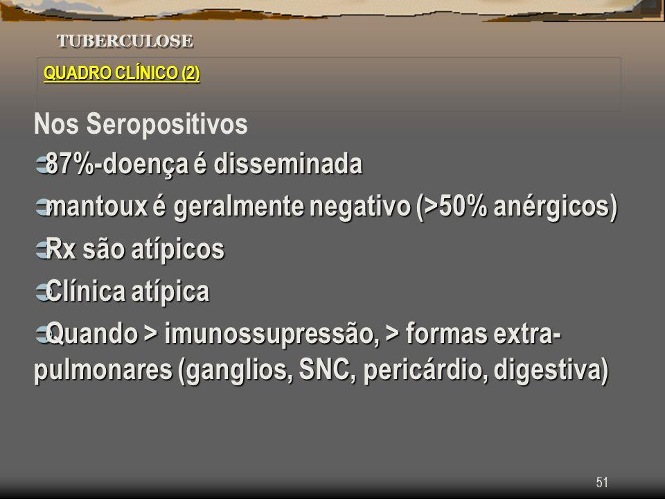 51 TUBERCULOSE QUADRO CLÍNICO (2) Nos Seropositivos 87%-doença é disseminada 87%-doença é disseminada mantoux é geralmente negativo (>50% anérgicos) m