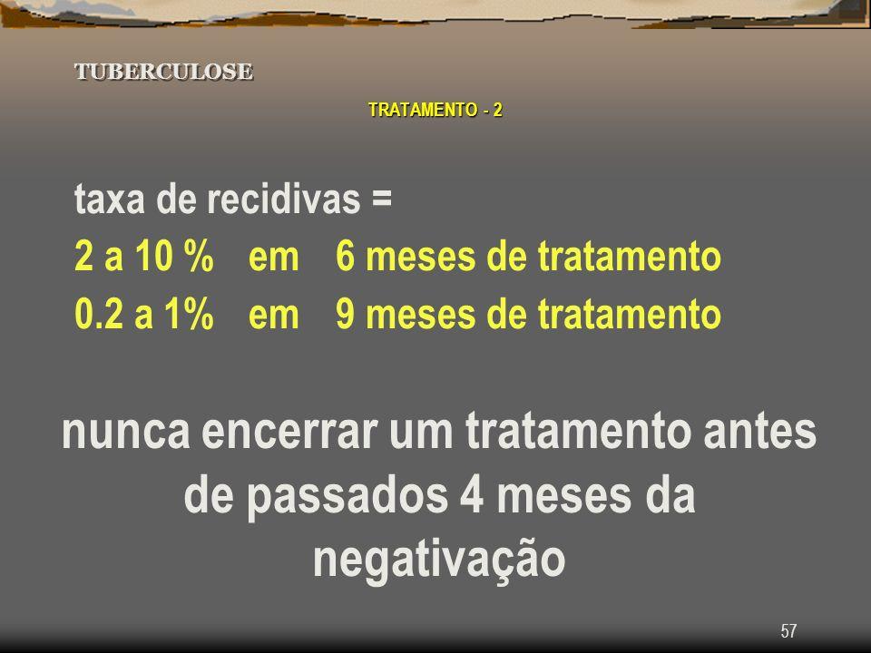 57 TUBERCULOSE TRATAMENTO - 2 taxa de recidivas = 2 a 10 % em 6 meses de tratamento 0.2 a 1% em 9 meses de tratamento nunca encerrar um tratamento ant
