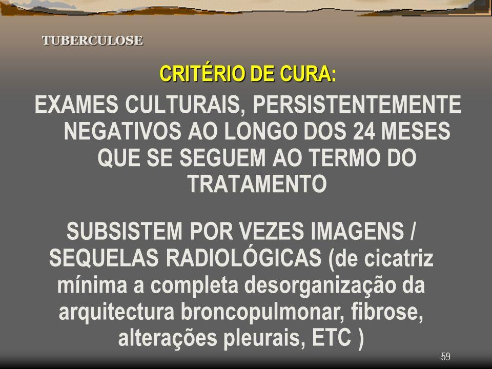 59 TUBERCULOSE CRITÉRIO DE CURA CRITÉRIO DE CURA: EXAMES CULTURAIS, PERSISTENTEMENTE NEGATIVOS AO LONGO DOS 24 MESES QUE SE SEGUEM AO TERMO DO TRATAME
