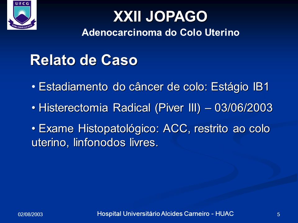 02/08/2003 5 Hospital Universitário Alcides Carneiro - HUAC XXII JOPAGO Adenocarcinoma do Colo Uterino Relato de Caso Estadiamento do câncer de colo: