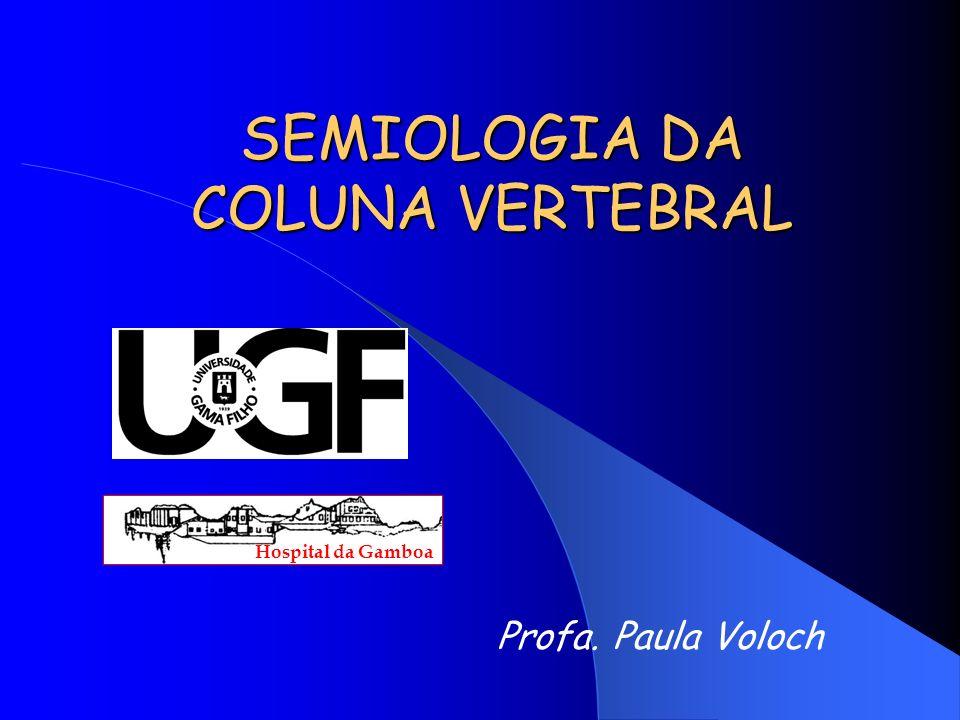SEMIOLOGIA DA COLUNA VERTEBRAL Hospital da Gamboa Profa. Paula Voloch