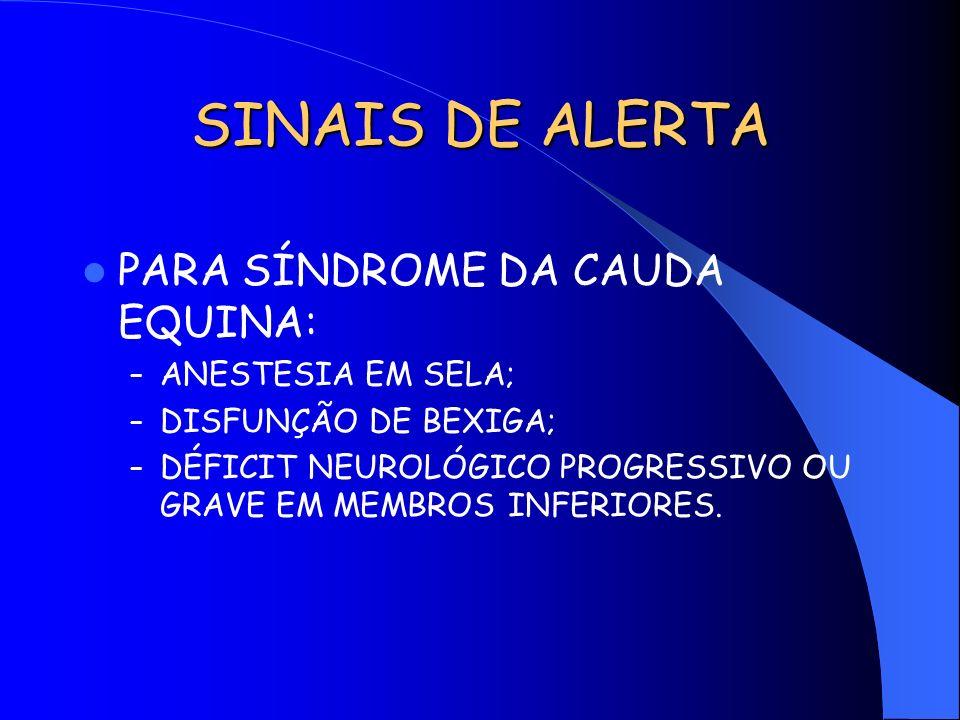 SINAIS DE ALERTA PARA SÍNDROME DA CAUDA EQUINA: – ANESTESIA EM SELA; – DISFUNÇÃO DE BEXIGA; – DÉFICIT NEUROLÓGICO PROGRESSIVO OU GRAVE EM MEMBROS INFE