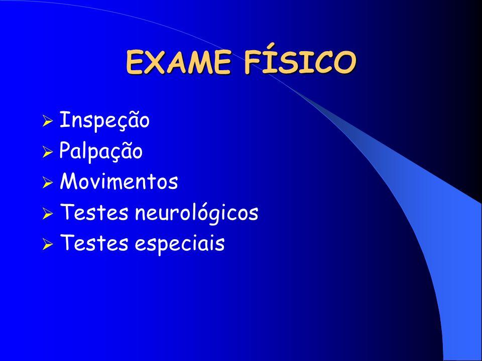 EXAME FÍSICO Inspeção Palpação Movimentos Testes neurológicos Testes especiais